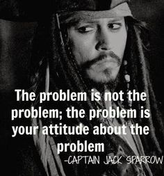 "Lia B. Creations: ""The problem is not the problem. The problem is your attitude about the problem"" ~ Johnny Depp as Captain Jack Sparrow ~"