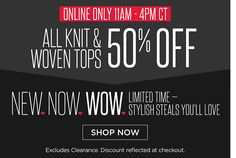 New Now Wow: Online Only 11am-4pm CT - All Knit & Woven Tops 50% Off.