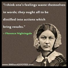 "Florence Nightingale Quote ~ ""I think one's feelings waste themselves in words; they out all to be distilled into actions which bring results."" Description from pinterest.com. I searched for this on bing.com/images"