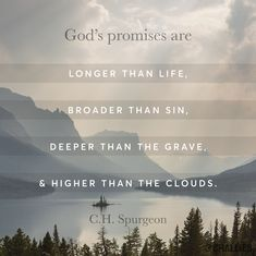 """God's promises are longer than life, broader than sin, deeper than the grave, and higher than the clouds."" (C.H. Spurgeon)"
