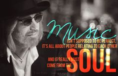 "Quote by Tom Petty from the documentary Sound City. ""Music isn't supposed to be perfect. It's all about people relating to each other and it really must come from the soul."""