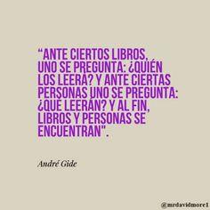 """""""Ante ciertos libros, uno se pregunta: ¿quién los leerá? Y ante ciertas personas uno se pregunta: ¿qué leerán? Y al fin, libros y personas se encuentran"""". André Gide."""