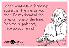 I don't want a fake friendship. You either like me, or you don't. Be my friend all the time, or none of the time. Stop the bi-polar act, m.