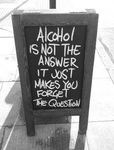Alcool não é a resposta.  Ele apenas te faz esquecer a pergunta.