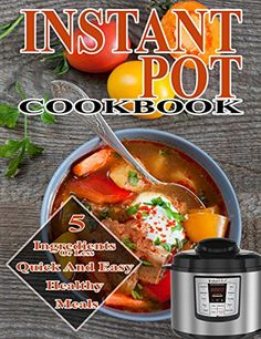 Instant Pot 5 Ingredients Cookbook: 5 ingredients or less Quick And Easy healthy meals (instant pot cookbook, Instant pot recipes,5 ingredients cookbook,healthy cookbook,pressure cooker cookbook), http://www.amazon.com/gp/product/B075JLL4L8/ref=cm_sw_r_pi_eb_DUnZzbKXTGF36