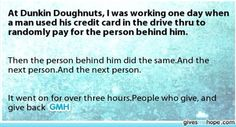 At Dunkin Doughnuts, I was working one day when a man used his credit card in the drive thru to randomly pay for the person behind him. Feel Good Stories, Cute Love Stories, Sweet Stories, Sad Stories, Amazing Quotes, Cute Quotes, Happy Quotes, Love Gives Me Hope, Human Kindness