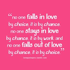 No one falls in love by choice, it is by chance. No one stays in love by chance, it is by work. And no one falls out of love by chance, it is by choice.