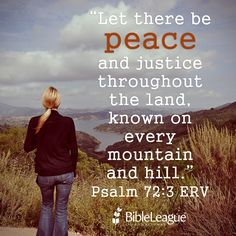 Let there be #peace and justice throughout the land, known on every mountain and hill. Psalm 72:3 ERV