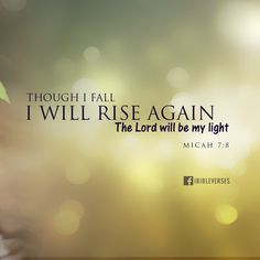 Free Download at http://ibibleverses.christianpost.com/bible-verse-images/bible-verses-2/i-will-rise-again-micah-78  Do not gloat over me, my enemy! Though I have fallen, I will rise. Though I sit in darkness, the Lord will be my light. -Micah 7:8  #background #wallpaper #FREE #bible
