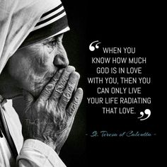 """When you know how much God is in love with you, then you can only live your life radiating that love."" - St. Teresa of Calcutta"