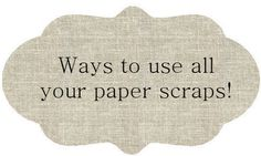 65 Ways to use all your paper scraps