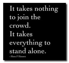 """It takes nothing to join the crowd. It takes everything to stand alone."" ~Hans F Hansen"