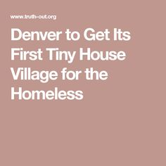 Denver to Get Its First Tiny House Village for the Homeless - HOPE IS NOT LOST!! People in DENVER have ❤️❤️✋️