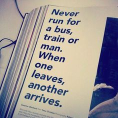 Never run for a bus, train or a man. When one leaves, another arrives. #quote