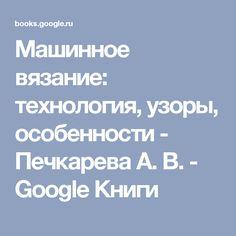 Машинное вязание: технология, узоры, особенности - Печкарева А. В. - Google Книги