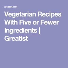 Vegetarian Recipes With Five or Fewer Ingredients | Greatist