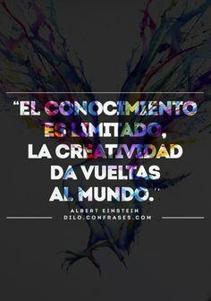 El conocimiento es limitado, la creatividad da vueltas al mundo. -Albert Einstein