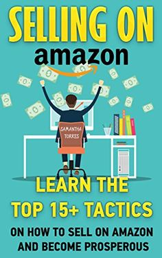 Selling On Amazon: Learn The Top 15+ Tactics On How To Sell On Amazon And Become Prosperous: (Amazon fba books, amazon fba business, amazon fba selling) ... fba seller, amazon fba private label, ), Samantha Torres - Amazon.com