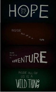 Inside all of us is; Hope, Fear, Adventure, & A Wild Thing. Love this quote!!