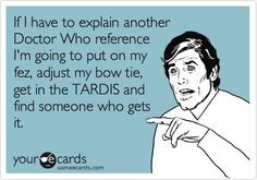 Funny TV Ecard: If I have to explain another Doctor Who reference I'm going to put on my fez, adjust my bow tie, get in the TARDIS and find someone who gets it.