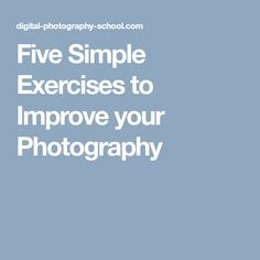 Five Simple Exercises to Improve your Photography
