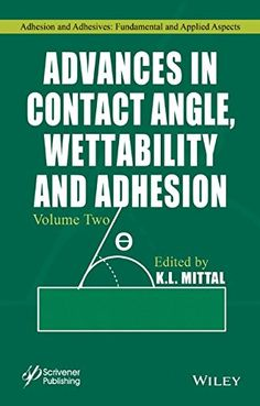 Advances in contact angle, wettability and adhesion / edited by K.L. Mittal
