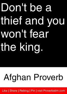 Don't be a thief and you won't fear the king. - Afghan Proverb #proverbs #quotes