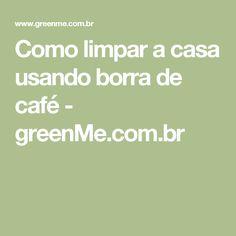 Como limpar a casa usando borra de café - greenMe.com.br