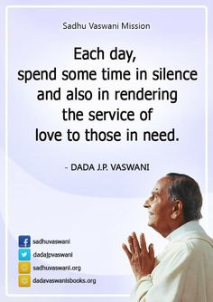 Each day, spend some time in silence and also in rendering the service of love to those in need. - Dada J. P. Vaswani #dadajpvaswani #quotes