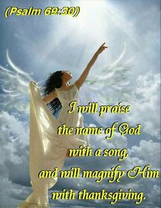 I will praise the name of God with a song and will magnify Him with thanksgiving. Psalm 69:30