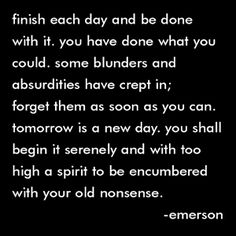 Finish each day and be done with it. You have done what you could.  Some blunders and absurdities have crept in; forget them as soon as you can. Tomorrow is a new day. You shall begin it serenely and with too high a spirit to be encumbered with your old nonsence.