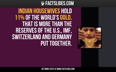 Indian housewives hold 11% of the World's Gold. That is more than the reserves of the U.S., IMF, Switzerland and Germany put together.