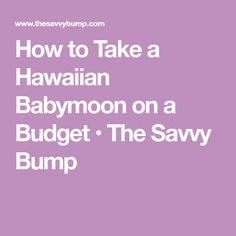 How to Take a Hawaiian Babymoon on a Budget • The Savvy Bump