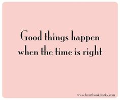 ...good things happen when the time is right