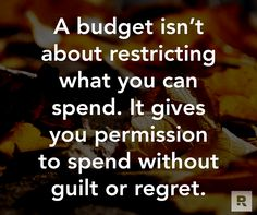A budget isn't about restricting what you can spend.  It gives you permission to spend without guilt or regret.  11.11.14