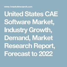 United States CAE Software Market, Industry Growth, Demand, Market Research Report, Forecast to 2022