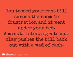 You tossed your rent bill across the room in frustration and it went under your bed. A minute later, a grotesque claw pushed the bill back out with a wad of cash.