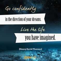 Go confidently in the direction of your dreams. Live the life you have imagined (Henry David Thoreau)