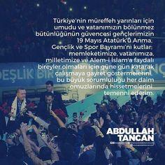 Türkiyenin müreffeh yarınları için umudu ve vatanımızın bölünmez bütünlüğünün güvencesi gençlerimizin 19 Mayıs Atatürkü Anma Gençlik ve Spor Bayramını kutlar; memleketimize vatanımıza milletimize ve Alem-i İslama faydalı bireyler olmaları için güne gün katarak çalışmaya gayret göstermelerini bu büyük sorumluluğu her daim omuzlarında hissetmelerini temenni ederim.