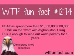 """How much does the war inIraqandAfghanistancost?  USA has spent more than $1,350,000,000,000 USD on the """"war"""" with Afghanistan + Iraq.  This is enough to wipe out world poverty for 10 years.  MORE OF WTF FACTS are coming HERE  awesome and fun factsONLY"""