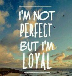I'm not perfect, but I'm loyal.