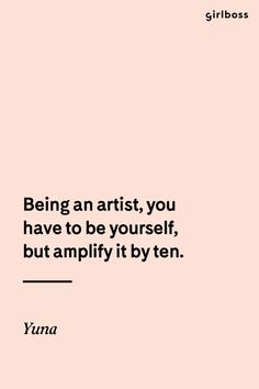 GIRLBOSS QUOTE: Being an artist, you have to be yourself, but amplify it by ten. - Yuna