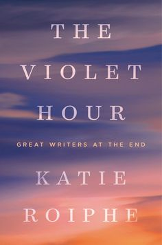 The Violet Hour: Great Writers at the End — Katie Roiphe