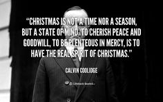 Christmas is not a time nor a season, but a state of mind. To cherish peace and goodwill, to be plenteous in mercy, is to have the real spirit of Christmas. - Calvin Coolidge at Lifehack QuotesCalvin Coolidge at http://quotes.lifehack.org/by-author/calvin-coolidge/