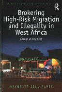 Brokering high-risk migration and illegality in West Africa : abroad at any cost / Maybritt Jill Alpes
