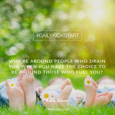Your #DailyKickstart: Why be around people who drain you when you have the choice to be around those who fuel you?