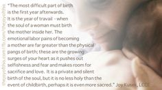 The most difficult part of birth is the first year afterwards.  It is the year of travail – when the soul of a woman must birth the mother inside her.  The emotional labor pains of becoming a mother are far greater than the physical pangs of birth; these are the growing surges of your heart as it pushes out selfishness and fear and makes room for sacrifice and love.  It is a private and silent birth of the soul, but it is no less holy than the event of childbirth, perhaps it is even more…