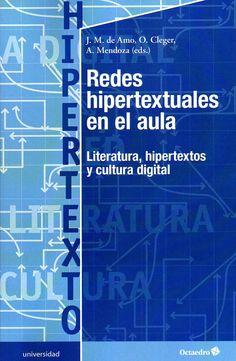 Redes hipertextuales en el aula : literatura, hipertextos y cultura digital / J.M. de Amo, O. Cleger, A. Mendoza (editores).-- Barcelona : Octaedro, 2015.