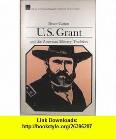 U.S. Grant and the American Military Tradition. (9780673393272) Bruce Catton, Oscar Handlin , ISBN-10: 0673393275  , ISBN-13: 978-0673393272 ,  , tutorials , pdf , ebook , torrent , downloads , rapidshare , filesonic , hotfile , megaupload , fileserve
