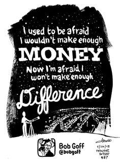 Bob Goff: I used to be afraid I wouldn't make enough money; now I'm afraid I won't make enough difference @lovedoes